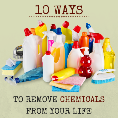 10 WAYS TO REMOVE CHEMICALS FROM YOUR LIFE