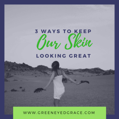 3 Ways to Keep Your Skin Looking Great (as we get older)
